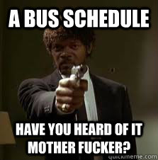 a bus schedule have you heard of it mother fucker - Pulp Fiction meme