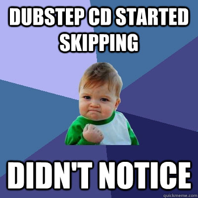 dubstep cd started skipping didnt notice - Success Kid