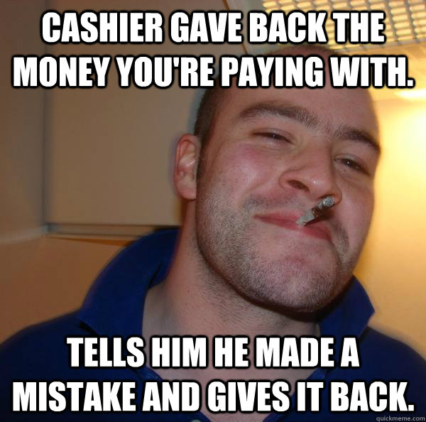 cashier gave back the money youre paying with tells him he - Good Guy Greg