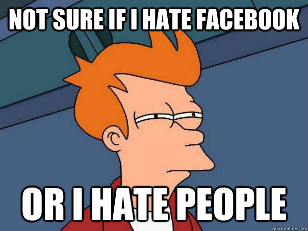 not sure if i hate facebook or i hate people - Futurama Fry