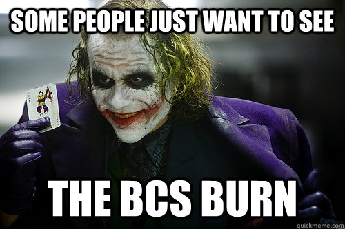 some people just want to see the bcs burn - See the world burn
