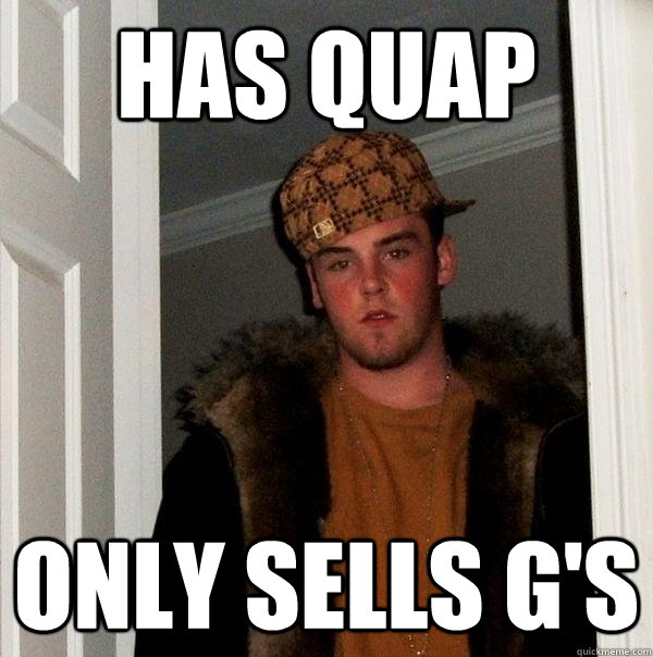 has quap only sells gs - Scumbag Steve