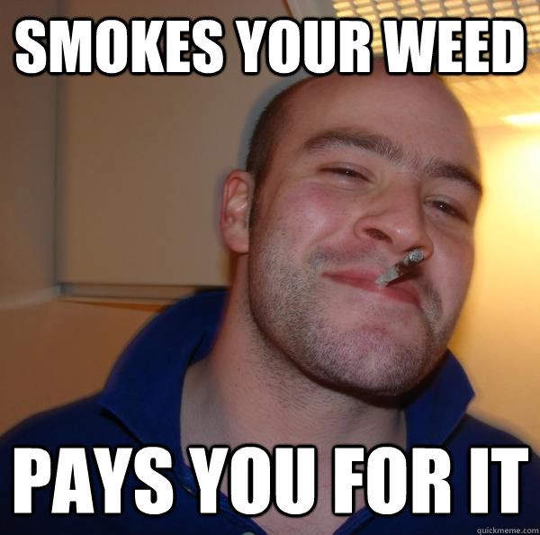 smokes your weed pays you for it - Good Guy Greg
