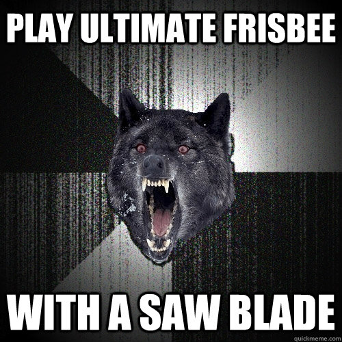 play ultimate frisbee with a saw blade - Insanity Wolf