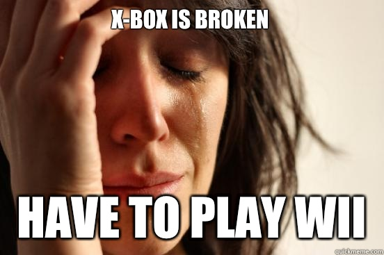 Xbox is broken Have to play Wii - First World Problems