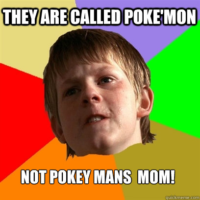 they are called pokemon not pokey mans mom - Angry School Boy