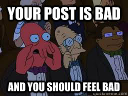 your post is bad and you should feel bad - Zoidberg