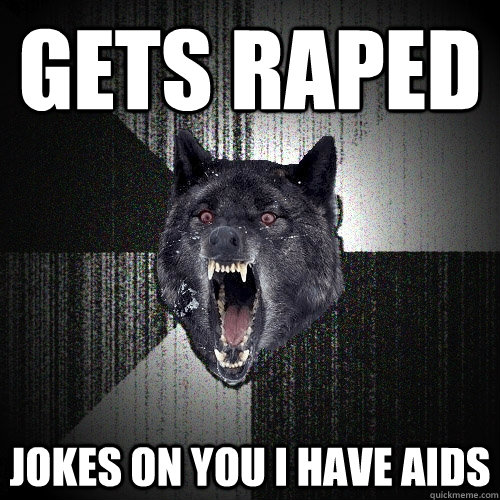 gets raped jokes on you i have aids - Insanity Wolf