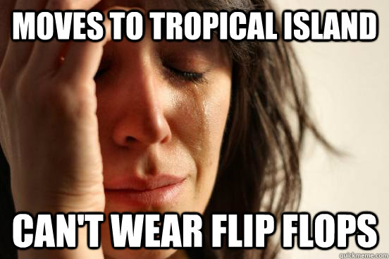 moves to tropical island cant wear flip flops - First World Problems