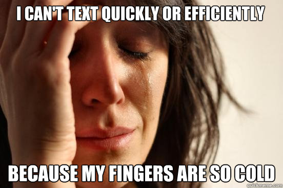 i cant text quickly or efficiently because my fingers are s - First World Problems