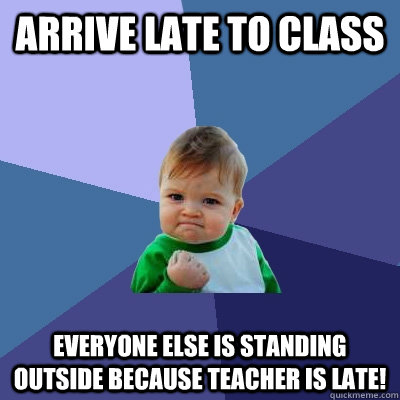 arrive late to class everyone else is standing outside becau - Success Kid