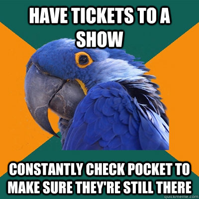 have tickets to a show constantly check pocket to make sure  - Paranoid Parrot