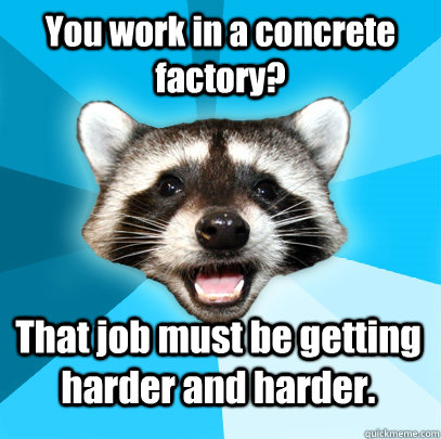 you work in a concrete factory that job must be getting har - Lame Pun Coon