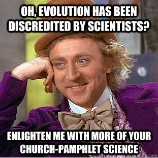 oh evolution has been discredited by scientists enlighten - Creepy Wonka