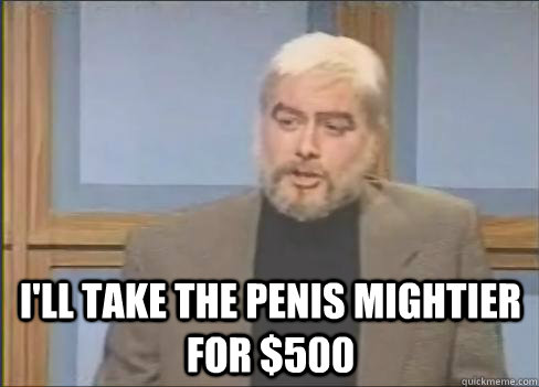 ill take the penis mightier for 500 - Sean Connery Jeopardy
