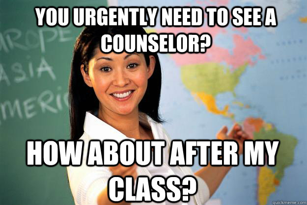 you urgently need to see a counselor how about after my cla - Unhelpful High School Teacher