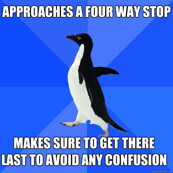 approaches a four way stop makes sure to get there last to  - Socially Awkward Penguin