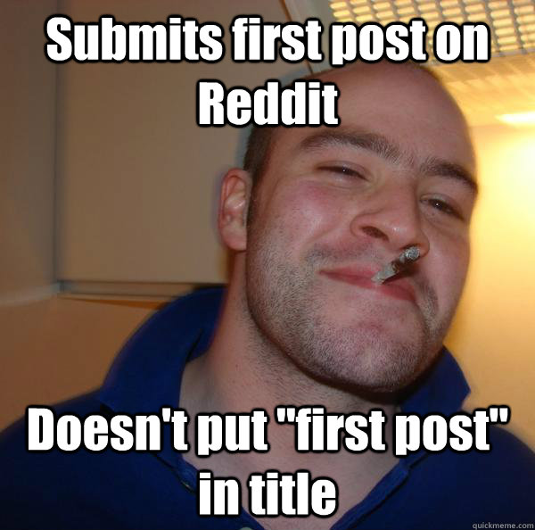 submits first post on reddit doesnt put first post in tit - Good Guy Greg