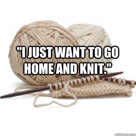 i just want to go home and knit  - knitting problems