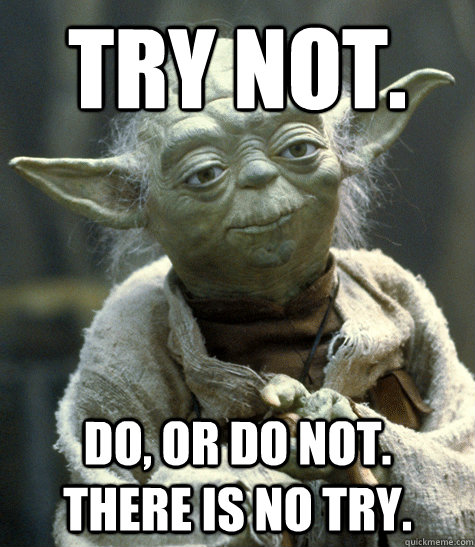 try not do or do not there is no try - YodaYoda Meme Do Or Do Not