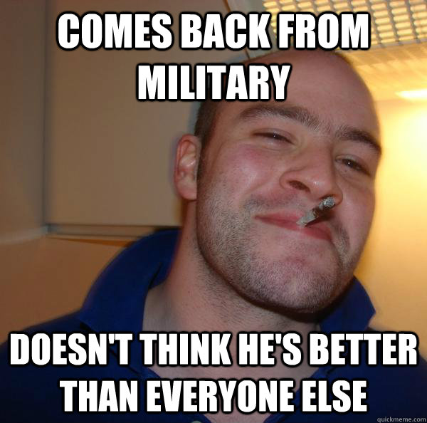 comes back from military doesnt think hes better than ever - Good Guy Greg