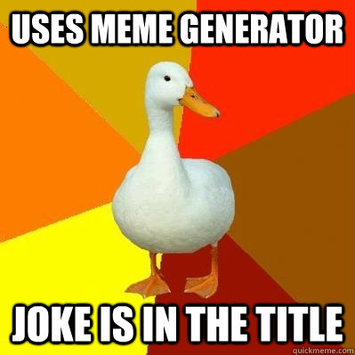 uses meme generator joke is in the title  - Tech Impaired Duck