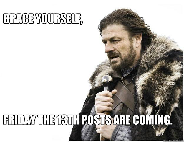brace yourself friday the 13th posts are coming - Imminent Ned