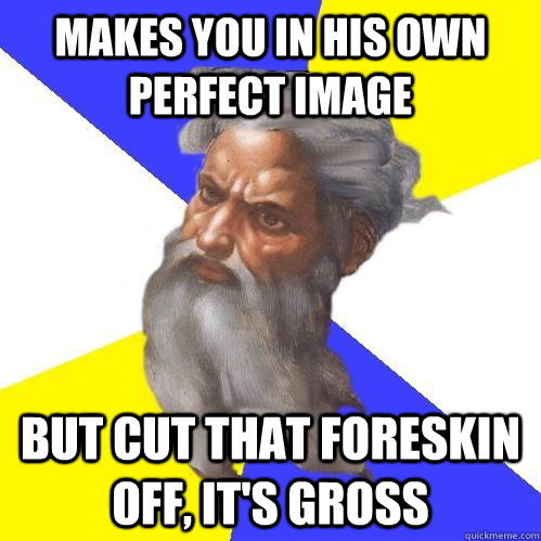 makes you in his own perfect image but cut that foreskin off - Advice God