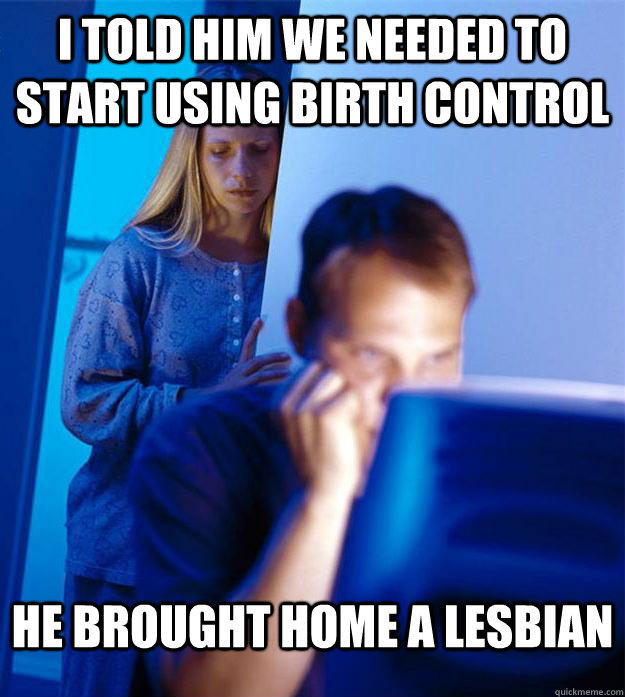 i told him we needed to start using birth control he brought - Redditors Wife