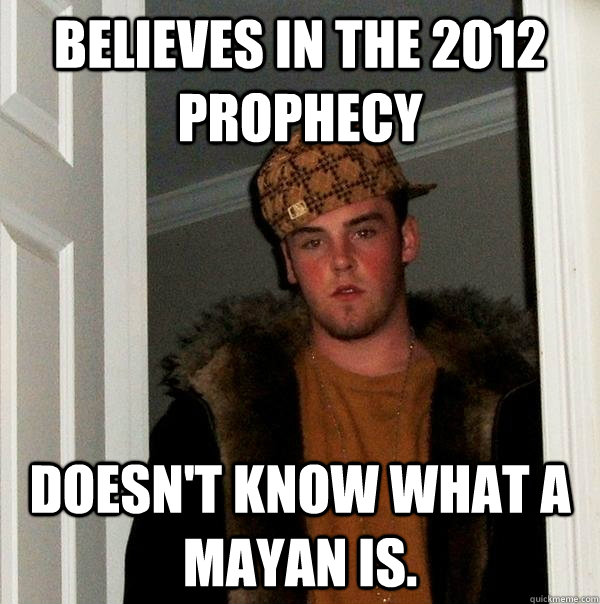 believes in the 2012 prophecy doesnt know what a mayan is - Scumbag Steve