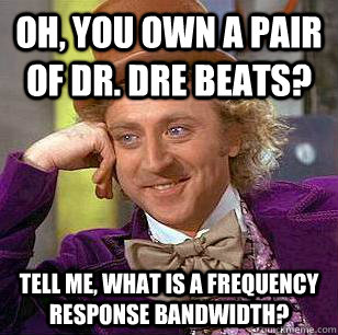 oh you own a pair of dr dre beats tell me what is a freq - Condescending Wonka