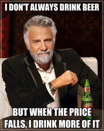 i dont always drink beer but when the price falls i drink  - The Most Interesting Man In The World