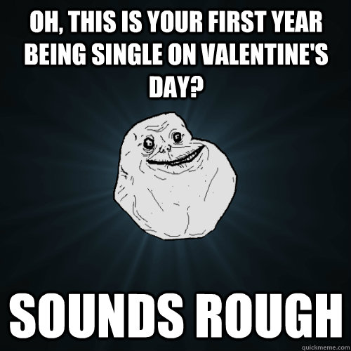oh this is your first year being single on valentines day - Forever Alone