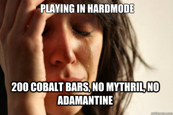 playing in hardmode 200 cobalt bars no mythril no adamanti - First World Problems