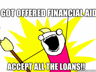 got offered financial aid accept all the loans - All The Things