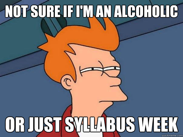 not sure if im an alcoholic or just syllabus week - Futurama Fry