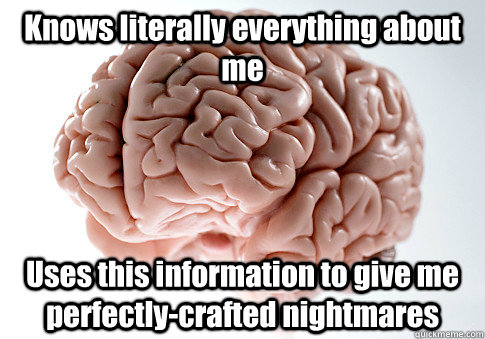 knows literally everything about me uses this information to - Scumbag Brain