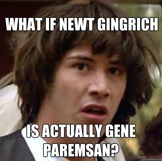 what if newt gingrich is actually gene paremsan - conspiracy keanu