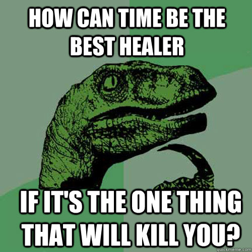 how can time be the best healer if its the one thing that w - Philosoraptor