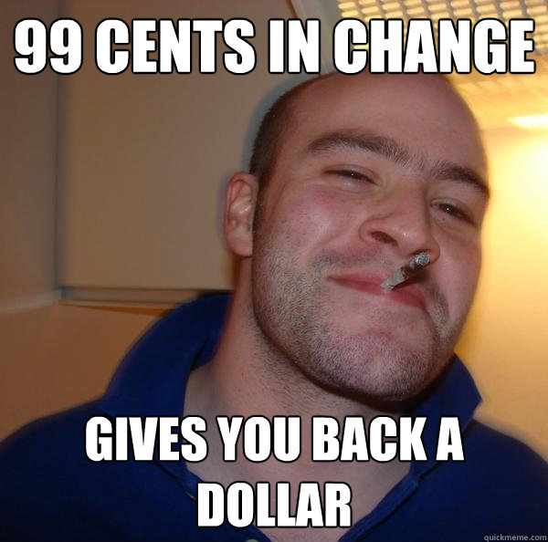 99 cents in change gives you back a dollar - Good Guy Greg