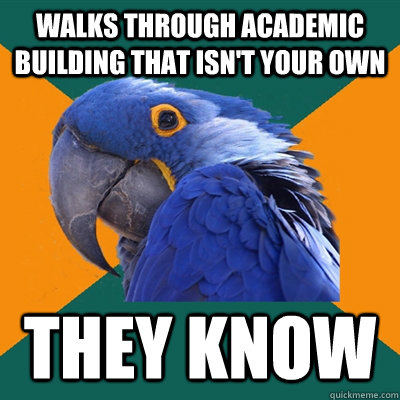 walks through academic building that isnt your own they kno - Paranoid Parrot