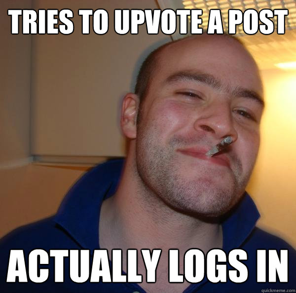 tries to upvote a post actually logs in - Good Guy Greg