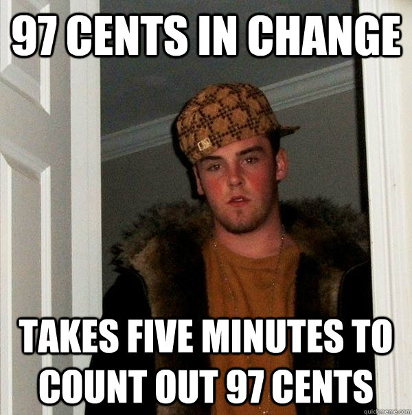 97 cents in change takes five minutes to count out 97 cents - Scumbag Steve