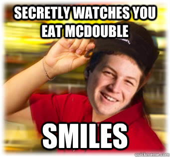 secretly watches you eat mcdouble smiles - Mcdonalds Freshman