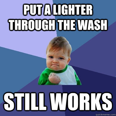 put a lighter through the wash still works - Success Kid