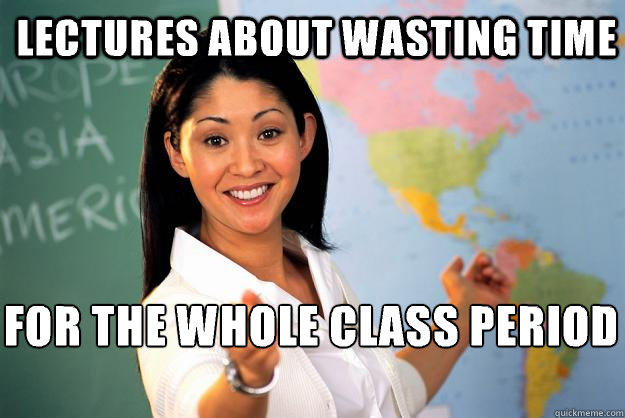 lectures about wasting time for the whole class period  - Unhelpful High School Teacher