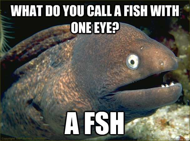 what do you call a fish with one eye a fsh - Bad Joke Eel