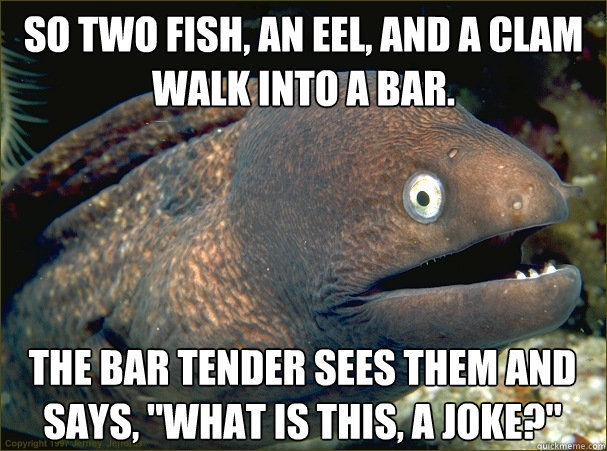 so two fish an eel and a clam walk into a bar the bar ten - Bad Joke Eel