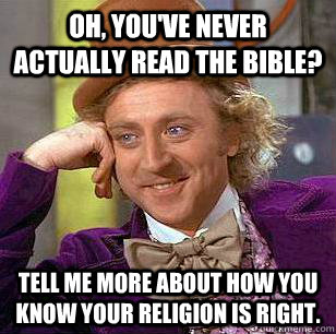 oh youve never actually read the bible tell me more about - Condescending Wonka