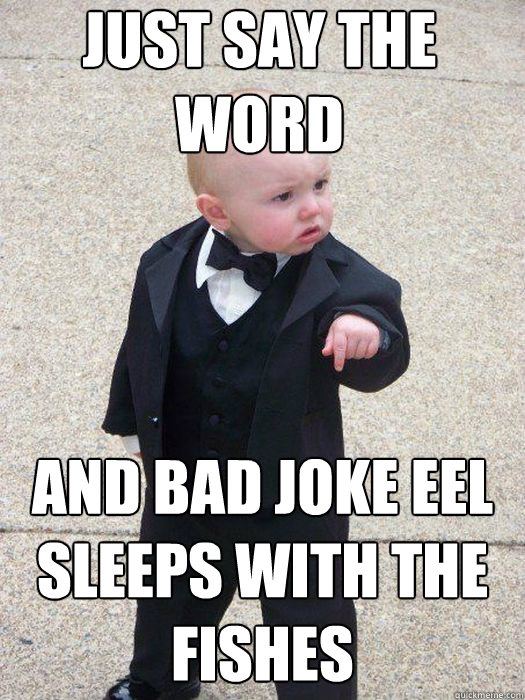 just say the word and bad joke eel sleeps with the fishes  - Baby Godfather